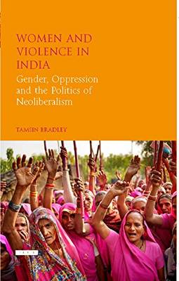 Women and Violence in India: Gender, Oppression and the Politics of Neoliberalism - Library of Development Studies (Hardback)