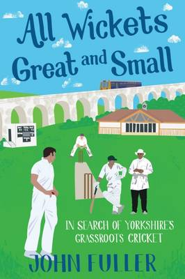 All Wickets Great and Small: In Search of Yorkshire's Grassroots Cricket (Paperback)