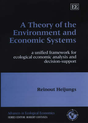 A Theory of the Environment and Economic Systems: A Unified Framework for Ecological Economic Analysis and Decision Support - Advances in Ecological Economics Series (Hardback)