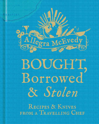 Bought, Borrowed & Stolen: Recipes and Knives from a Travelling Chef (Hardback)