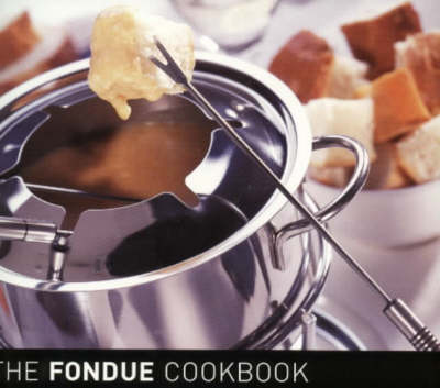 The Fondue Cook Book: 100 No-fuss Recipes for Fun Entertaining (Hardback)