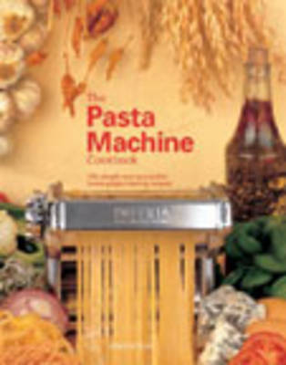 The Pasta Machine Cookbook: 100 Simple and Delicious Home Pasta-Making Recipes (Paperback)