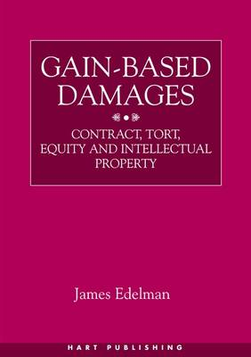 Gain-based Damages: Contract, Tort, Equity and Intellectual Property (Hardback)