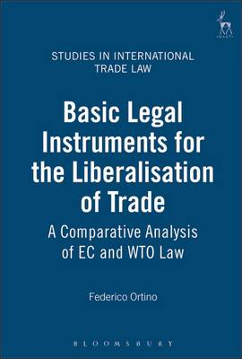 Basic Legal Instruments for the Liberalisation of Trade: A Comparative Analysis of EC and WTO Law - Studies in International Trade Law 1 (Hardback)