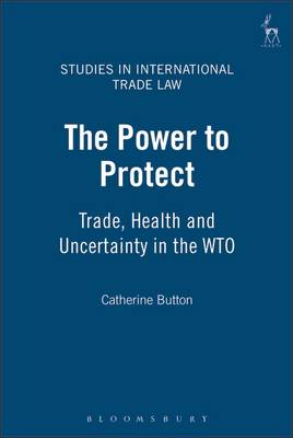 The Power to Protect: Trade, Health and Uncertainty in the WTO - Studies in International Trade Law 2 (Hardback)