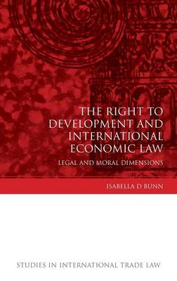 The Right to Development and International Economic Law: Legal and Moral Dimensions - Studies in International Trade Law 11 (Hardback)