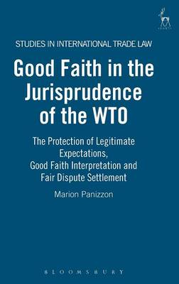 Good Faith in the Jurisprudence of the WTO: the Protection of Legitimate Expectations, Good Faith Interpretation and Fair Dispute Settlement - Studies in International Trade Law 4 (Hardback)