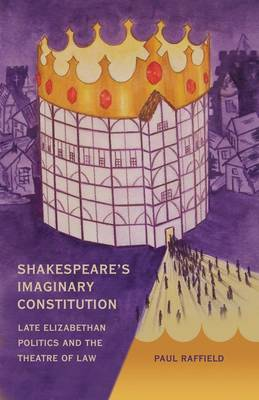 Shakespeare's Imaginary Constitution: Late Elizabethan Politics and the Theatre of Law (Hardback)
