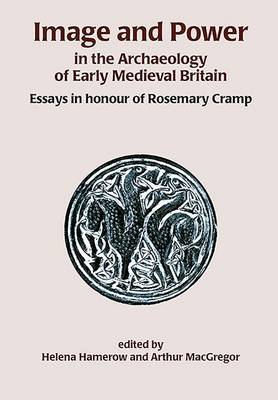 Image and Power in the Archaeology of Early Medieval Britain: Essays in Honour of Rosemary Camp (Hardback)