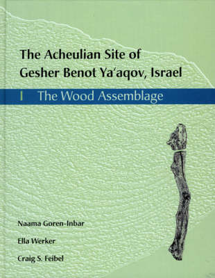 The Acheulian Site of Gesher Benot Ya'aqov, Israel: The Wood Assemblage v. 1 - Gesher Benot Ya'aqov Monograph No. 1 (Hardback)