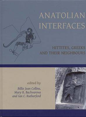 Anatolian Interfaces: Hittites, Greeks and Their Neighbours - Proceedings of an International Conference on Cross-cultural Interaction, September 17-19, 2004 (Hardback)