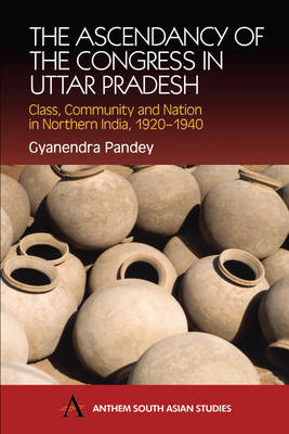 The Ascendancy of the Congress in Uttar Pradesh: Class, Community and Nation in Northern India, 1920-1940 - Anthem South Asian Studies (Hardback)