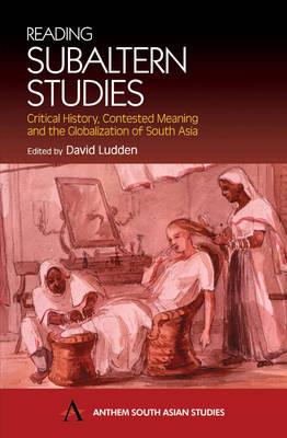 Reading Subaltern Studies: Critical History, Contested Meaning and the Globalization of South Asia - Anthem South Asian Studies (Hardback)