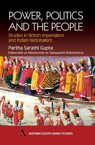 Power, Politics and the People: Studies in British Imperialism and Indian Nationalism - Anthem South Asian Studies (Paperback)