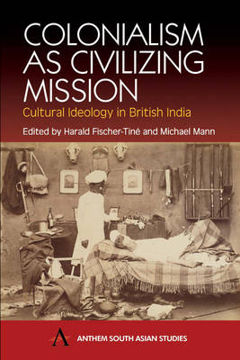 Colonialism as Civilizing Mission: Cultural Ideology in British India - Anthem South Asian Studies (Paperback)