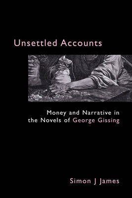 Unsettled Accounts: Money and Narrative in the Novels of George Gissing - Anthem Nineteenth-Century Series (Hardback)