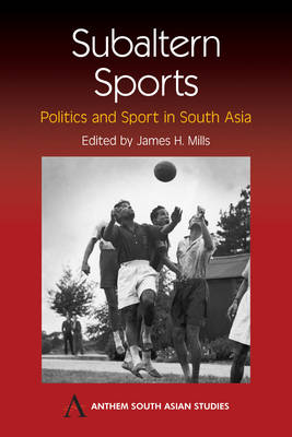 Subaltern Sports: Politics and Sport in South Asia - Anthem South Asian Studies (Hardback)