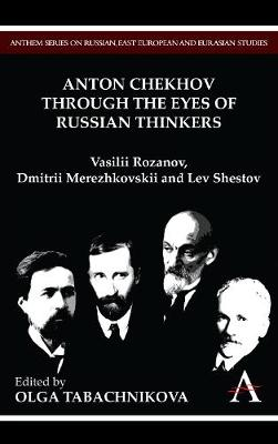 Anton Chekhov Through the Eyes of Russian Thinkers: Vasilii Rozanov, Dmitrii Merezhkovskii and Lev Shestov - Anthem Series on Russian, East European and Eurasian Studies (Hardback)