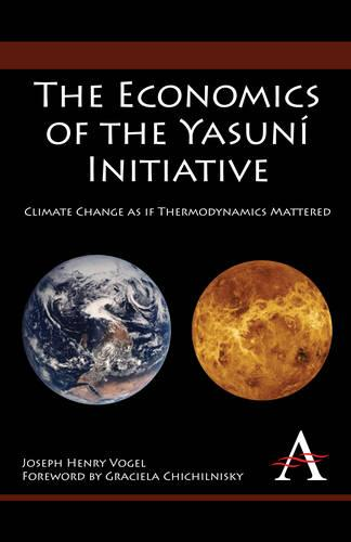 The Economics of the Yasuni Initiative: Climate Change as If Thermodynamics Mattered - Anthem Environmental Studies (Paperback)