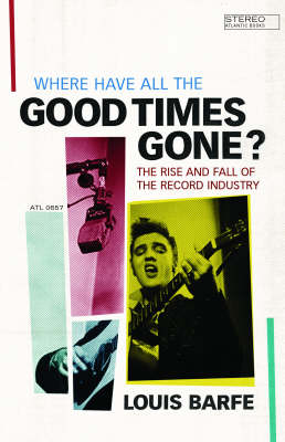 Where Have All the Good Times Gone?: The Rise and Fall of the Record Industry (Hardback)