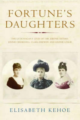 Fortune's Daughters: The Extravagant Lives of the Jerome Sisters - Jennie Churchill, Clara Frewen and Leonie Leslie (Paperback)