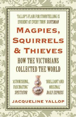 Magpies, Squirrels and Thieves: How the Victorians Collected the World (Paperback)