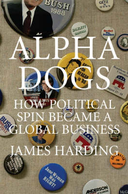 Alpha Dogs: How Spin Became a Global Business (Hardback)