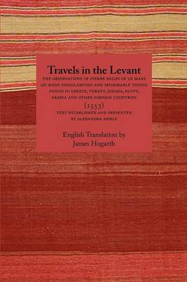 Travels in the Levant: The Observations of Pierre Belon of Le Mans on Many Singularities and Memorable Things Found in Greece, Turkey, Judaea, Egypt, Arabia and Other Foreign Countries (1553) (Paperback)