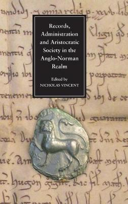 Records, Administration and Aristocratic Society in the Anglo-Norman Realm: Papers Commemorating the 800th Anniversary of King John's Loss of Normandy (Hardback)