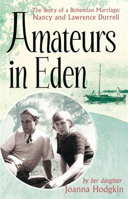 Amateurs in Eden: The Story of a Bohemian Marriage: Nancy and Lawrence Durrell (Hardback)
