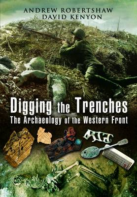 Digging the Trenches: The Archaeology of the Western Front (Hardback)
