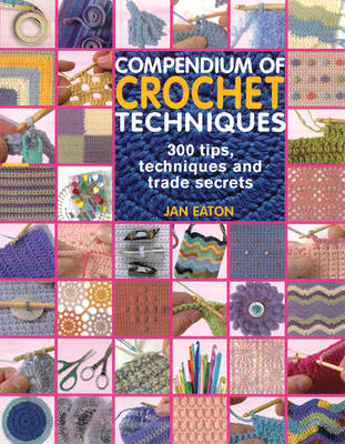 Compendium of Crochet Techniques: 300 Tips, Techniques and Trade Secrets (Paperback)