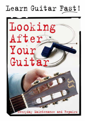 Looking After Your Guitar: Everyday Maintenance and Repairs - Learn Guitar Fast S. (Spiral bound)