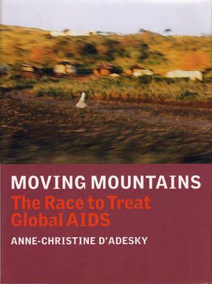 Moving Mountains: Dispatches from the Frontlines of Global AIDS (Hardback)