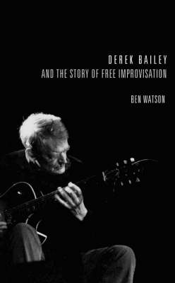 Derek Bailey and the Story of Free Improvisation (Hardback)
