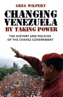 Changing Venezuela by Taking Power: The History and Policies of the Chavez Government (Hardback)