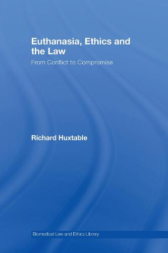 Euthanasia, Ethics and the Law: From Conflict to Compromise? - Biomedical Law & Ethics Library (Hardback)