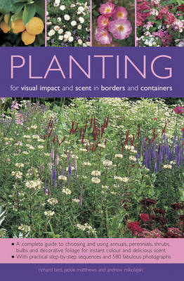 Planting for Visual Impact and Scent in Borders and Containers: A Complete Guide to Choosing and Using Annuals, Perennials, Shrubs, Bulbs and Decorative Foliage, with Practical Step-by-Step Sequences and 580 Fabulous Photographs (Paperback)