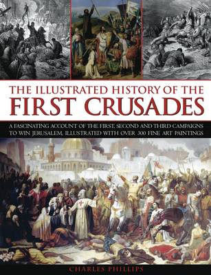 The Illustrated History of the First Crusades: a Fascinating Account of the First, Second and Third Campaigns to Win Jerusalem, Illustrated with Over 300 Fine Art Paintings (Paperback)