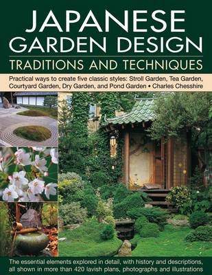 Japanese Garden Design Traditions and Techniques: Practical Ways to Create Five Classic Styles: Stroll Garden, Tea Garden, Courtyard Garden, Dry Garden and Pond Garden (Paperback)