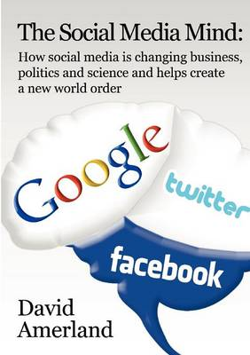 The Social Media Mind: How Social Media is Changing Business, Politics and Science and Helps Create a New World Order (Paperback)