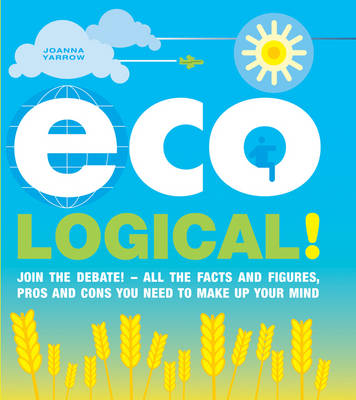 Eco-Logical: Join the Debate!- All the Facts and Figures, Pros and Cons You Need to Make Up Your Mind. (Paperback)