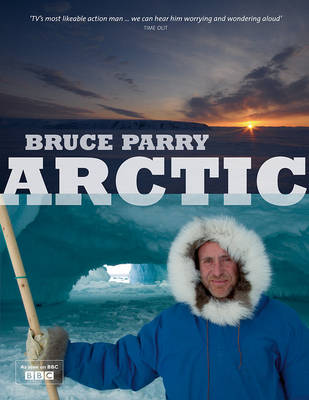 Arctic with Bruce Parry: A Journey Around the Arctic Circle to Explore the Lives of People in a Rapidly Changing World (Hardback)