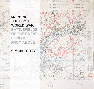 Mapping the First World War: Battlefields of the Great Conflict from Above (Hardback)