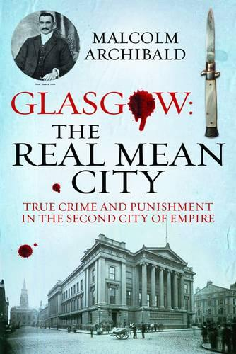 Glasgow: The Real Mean City: True Crime and Punishment in the Second City of Empire (Paperback)