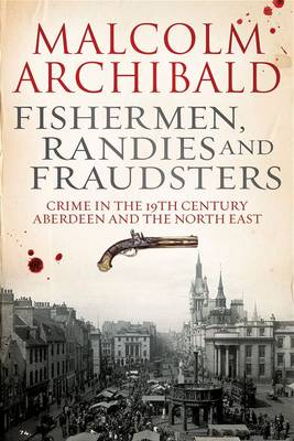 Fishermen, randies and fraudsters: Crime in 19th century Aberdeen and the North East (Paperback)