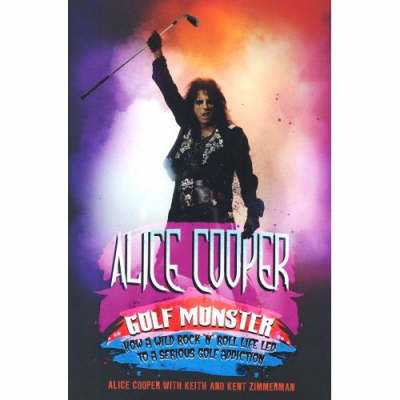 Alice Cooper: Golf Monster - My Twelve Steps to Becoming a Golf Addict (Hardback)