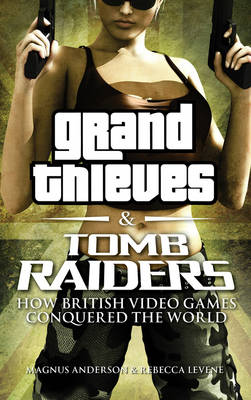 Grand Thieves & Tomb Raiders: How British Videogames Conquered the World (Hardback)