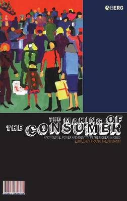 The Making of the Consumer: Knowledge, Power and Identity in the Modern World - Cultures of Consumption Series v. 1 (Hardback)