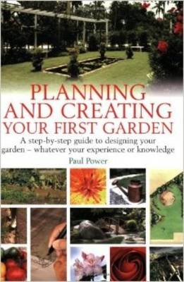 Planning and Creating Your First Garden: A Step-by-Step Guide to Designing a Garden - Whatever Your Experience or Knowledge (Paperback)